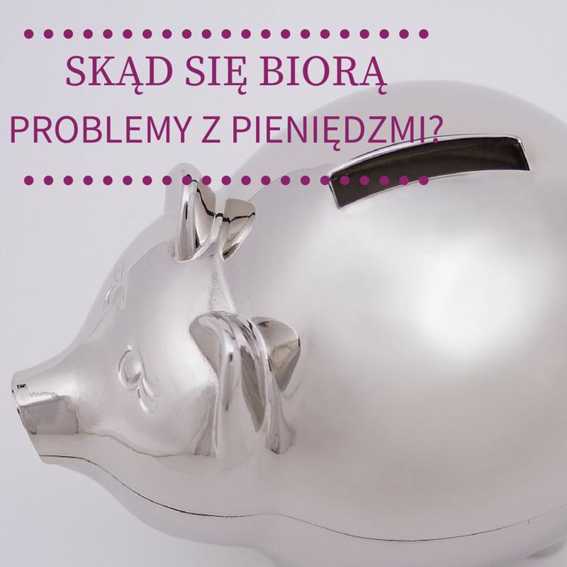 Skąd się biorą problemy z pieniędzmi w Twoim życiu?